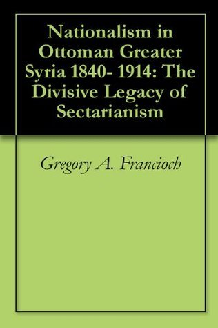 Nationalism in Ottoman Greater Syria 1840- 1914: The Divisive Legacy of Sectarianism Gregory A. Francioch