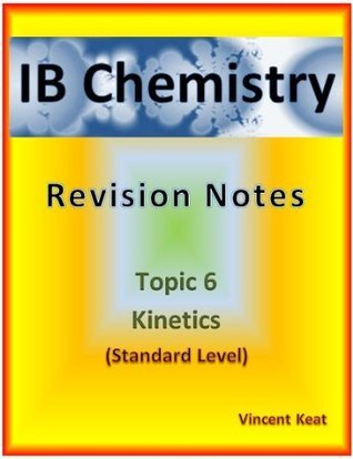 IB Chemistry: 6 Kinetics Revision Notes (Standard Level) (IB Chemistry Revision Notes) Vincent Keat