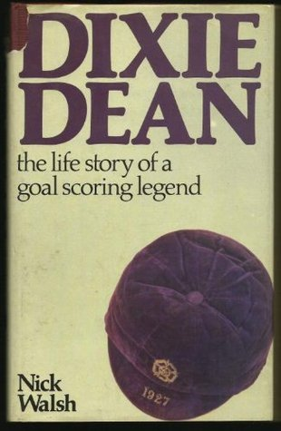 Dixie Dean: The Life Story Of A Goal Scoring Legend Nick Walsh