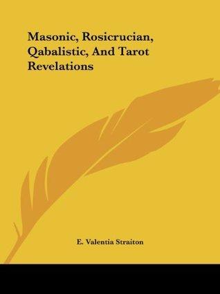 Masonic, Rosicrucian, Qabalistic, and Tarot Revelations E. Valenti Straiton