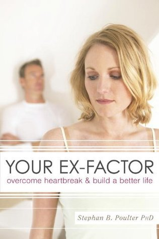 Your Ex-Factor: Overcome Heartbreak and Build a Better Life  by  Stephan B. Poulter