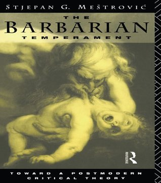 The Barbarian Temperament: Towards a Postmodern Critical Theory  by  Stjepan G. Meštrović