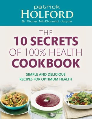 The 10 Secrets Of 100% Health Cookbook: Simple and delicious recipes for optimum health  by  Patrick Holford