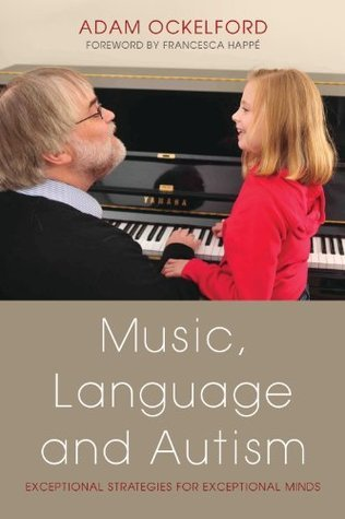 Music, Language and Autism: Exceptional Strategies for Exceptional Minds  by  Adam Ockelford