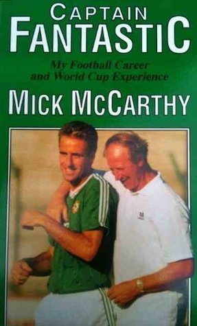 Captain Fantastic: My Football Career and World Cup Experience  by  Mick McCarthy