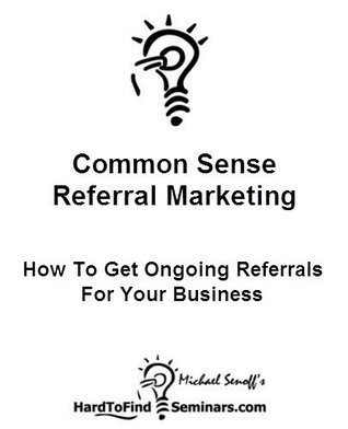 Common Sense Referral Marketing: How To Get Ongoing Referrals For Your Business  by  Michael Senoff