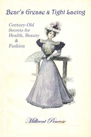 Bears Grease & Tight Lacing: Century-Old Secrets for Health, Beauty & Fashion  by  Millicent Penrose