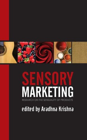 Sensory Marketing: Research on the Sensuality of Products  by  Aradhna Krishna