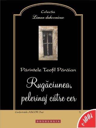Rugaciunea, pelerinaj catre cer (Romanian edition)  by  Părintele Teofil Părăian