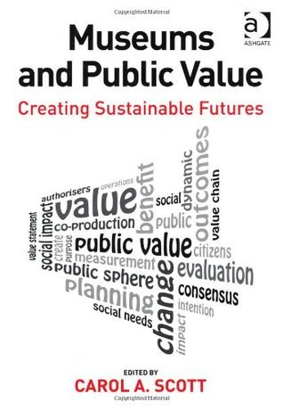 Museums and Public Value: Creating Sustainable Futures  by  Carol Scott