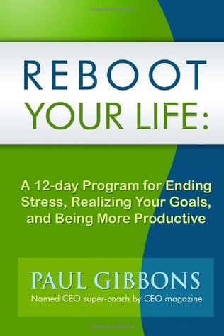 Reboot Your Life: A 12-Day Program for Ending Stress, Realizing Your Goals, and Being More Productive Paul Gibbons