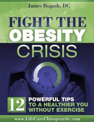 Fighting the Obesity Crisis: Powerful Tips to a Healthier You Without Exercise  by  James Bogash