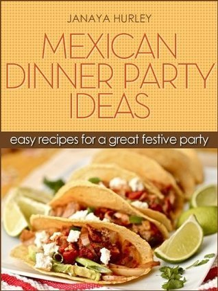 Mexican Dinner Party Ideas: Easy Recipes for a Great Festive Party Janaya Hurley