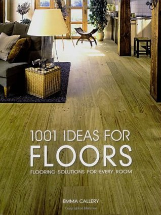 1001 Ideas for Floors: Flooring Solutions for Every Room. Emma Callery Emma Callery