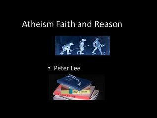 Atheism Faith and Reason Peter Lee