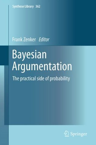 Bayesian Argumentation: The practical side of probability: 362  by  Frank Zenker
