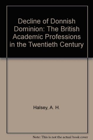 Decline of Donnish Dominion: The British Academic Professions in the Twentieth Century  by  Albert H. Halsey