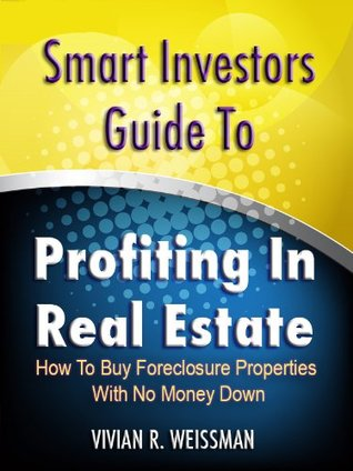 Smart Investors Guide To Profiting In Real Estate: How To Buy Foreclosure Properties With No Money Down Vivian Weissman