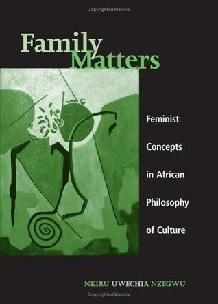 Family Matters: Feminist Concepts in African Philosophy of Culture (S U N Y Series in Feminist Philosphy)  by  Nkiru Nzegwu