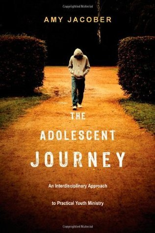 The Adolescent Journey: An Interdisciplinary Approach to Practical Youth Ministry  by  Amy E. Jacober