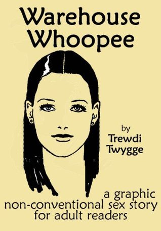 Warehouse Whoopee: a graphic non-conventional sex story for adult readers Trewdi Twygge