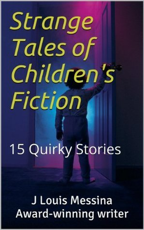 STRANGE TALES OF CHILDRENS FICTION 15 Quirky Stories J. Louis Messina