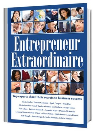 Entrepreneur Extraordinaire, Top experts share their secrets to business success  by  Cynthia Bruno