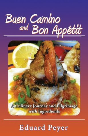 Buen Camino and Bon Appetit: A Culinary Journey and Pilgrimage With Ingredients  by  Eduard Peyer