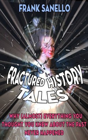 Fractured History Tales or Why (Almost) Everything You Thought You Knew About the Past Never Happened  by  Frank Sanello