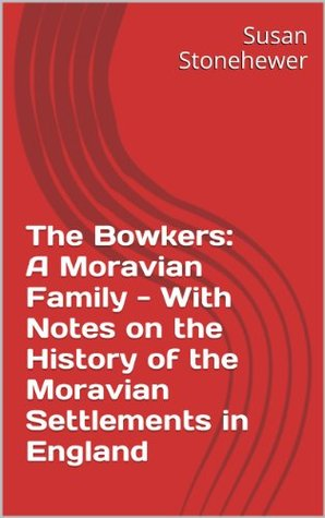 The Bowkers: A Moravian Family - With Notes on the History of the Moravian Settlements in England  by  Susan Stonehewer