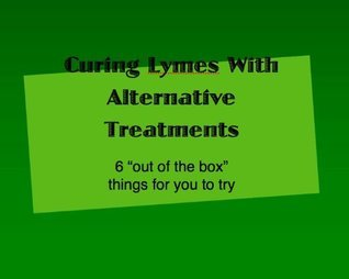 Curing Lyme Disease with Alternative Treatments- 6 Outside of the Box Things to Try  by  Aaron Benes