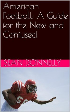 American Football: A Guide for the New and Confused Sean Donnelly