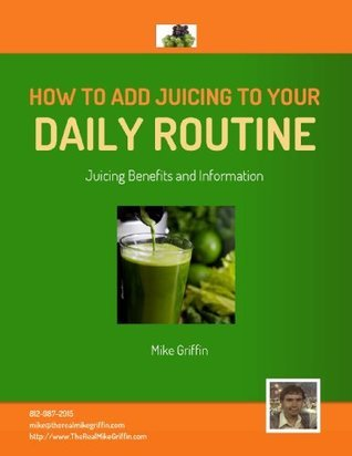 How To Add Juicing To Your Daily Routine  by  Michael Griffin