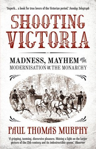 Shooting Victoria: Madness, Mayhem, and the Modernisation of the British Monarchy  by  Paul Thomas Murphy