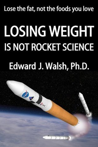 LOSING WEIGHT IS NOT ROCKET SCIENCE  by  Edward Walsh