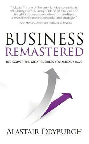 Business Remastered - discover the great business you already have  by  Alastair Dryburgh