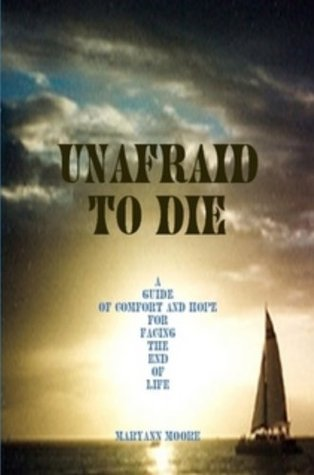 Unafraid To Die, A Guide of Comfort and Hope for Facing the End of Life Maryann Moore