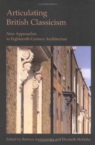 Articulating British Classicism: New Approaches To Eighteenth Century Architecture  by  Barbara Arciszewska