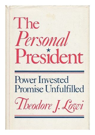The Personal President: Power Invested, Promise Unfulfilled Theodore J. Lowi