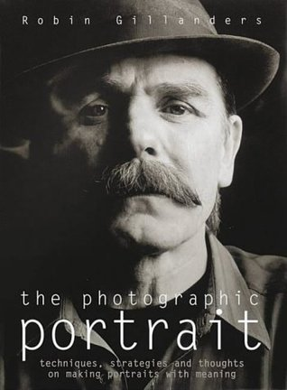 The Photographic Portrait: Techniques, Strategies and Thoughts on Creating Portraits with Meaning Robin Gillanders