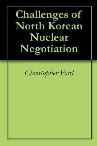 Challenges of North Korean Nuclear Negotiation Christopher A. Ford