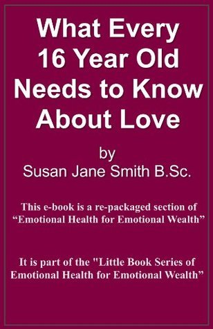 What Every 16 Year Old Needs to Know About Love (Little Book Series of Emotional Health For Emotional Wealth)  by  Susan Jane Smith