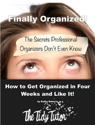 Finally Organized - What Professional Organizers Dont Even Know  by  Kathy   Roberts
