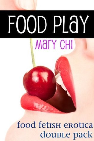 Food Play: Food Fetish Erotica Double Pack Mary Chi