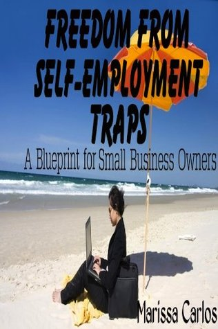 Freedom From Self-Employment Traps: A Blueprint for Small Business Owners Marissa Carlos