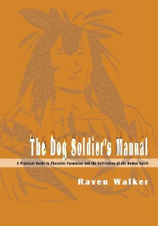 The Dog Soldiers Manual: A Practical Guide to Character Formation and the Cultivation of the Human Spirit Raven Walker