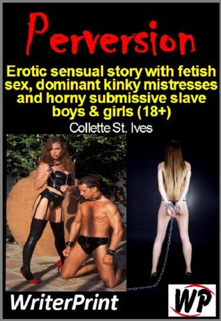 Perversion - Erotic sensual story with fetish sex, dominant kinky mistresses and horny submissive slave boys & girls (18+) Collette St Ives
