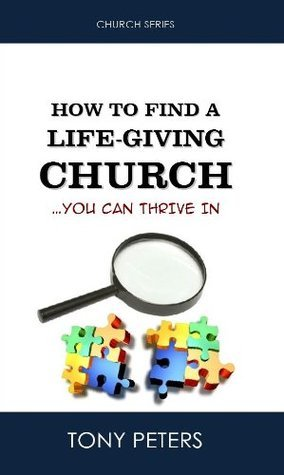 How to Find a Life-giving Church: You Can Thrive In  by  Tony Peters
