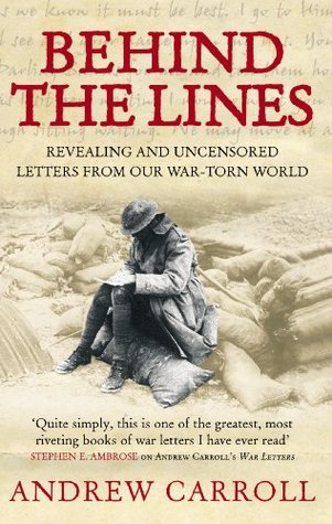 Behind The Lines: Revealing and uncensored letters from our war-torn world Andrew Carroll