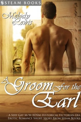 A Groom For the Earl - A Sexy Gay M/M BDSM Historical Victorian-Era Erotic Romance Short Story From Steam Books  by  Melody Lewis